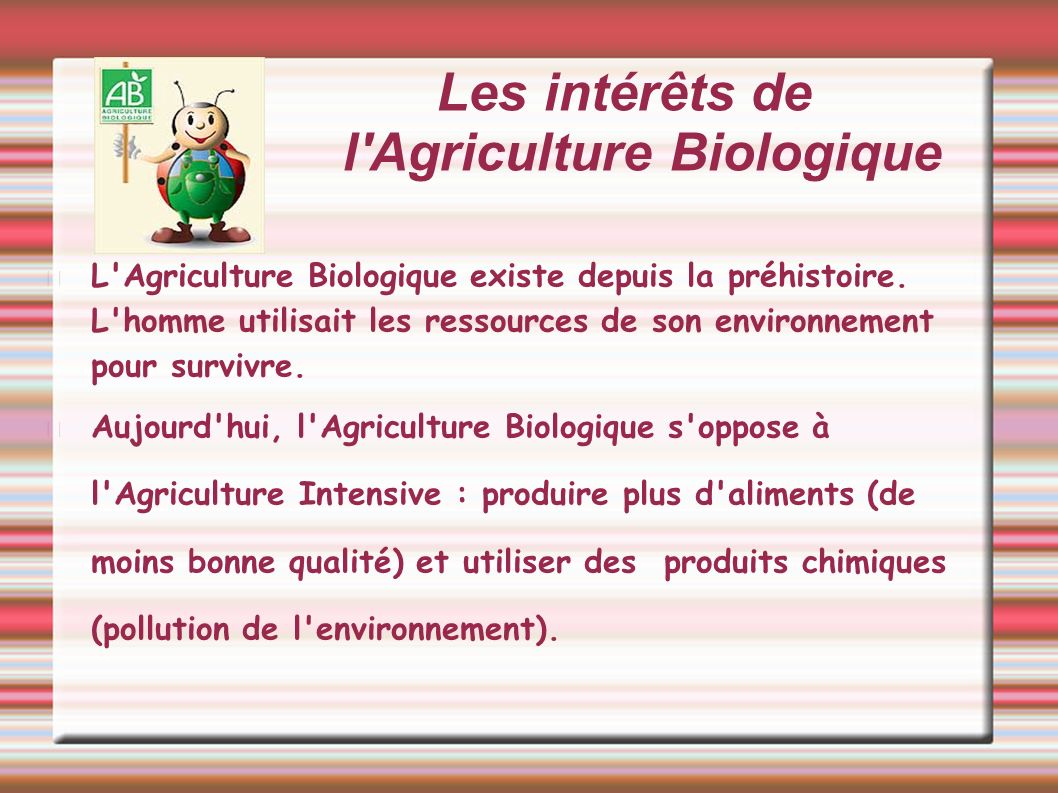 Les intérêts de l Agriculture Biologique L Agriculture Biologique agit pour respecter l environnement (pas de pesticides ), produit des aliments de qualité nutritionnelle (riche en protéines, équilibré en acides gras 3/ 6) et des aliments naturels (pas de traces de pesticides, ni d Anti biotiques).