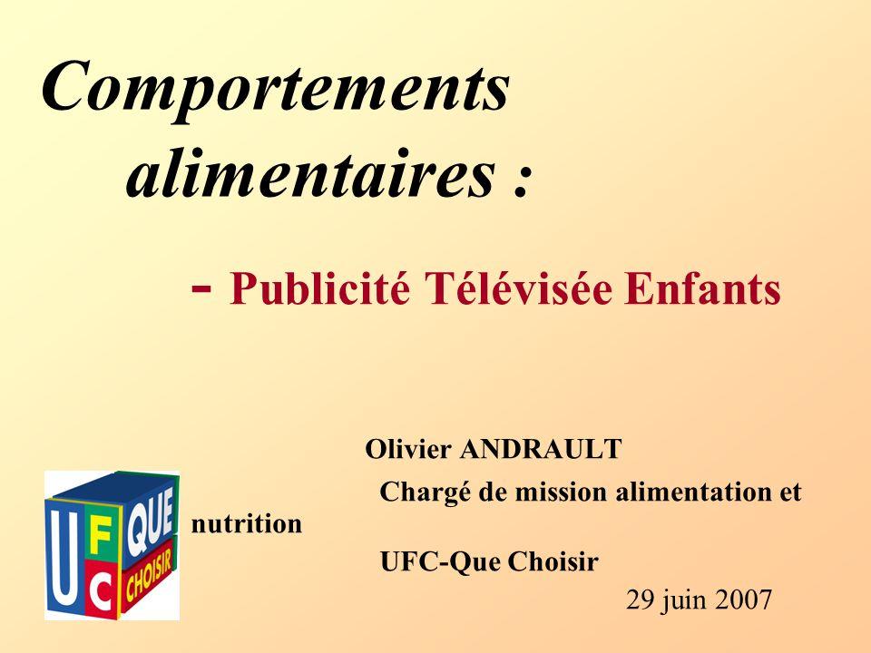 Comportements alimentaires : - Publicité Télévisée Enfants Olivier ANDRAULT Chargé de mission alimentation et nutrition UFC-Que Choisir 29 juin 2007