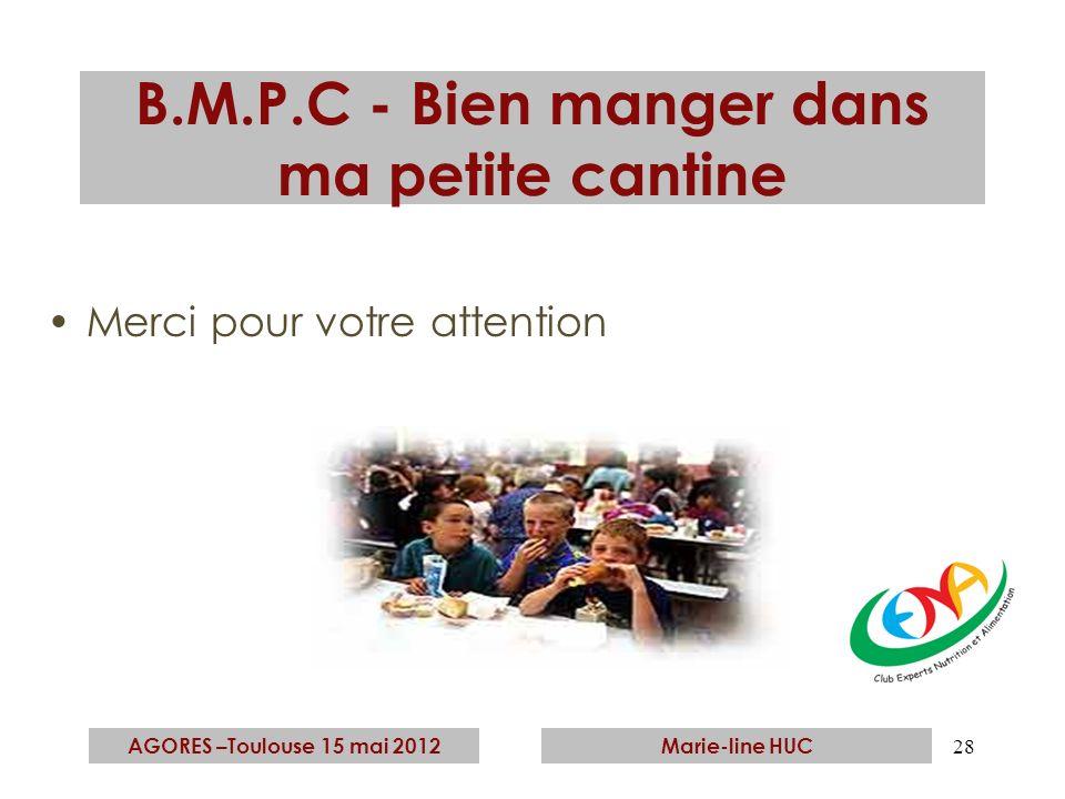 28 B.M.P.C - Bien manger dans ma petite cantine Merci pour votre attention AGORES –Toulouse 15 mai 2012Marie-line HUC
