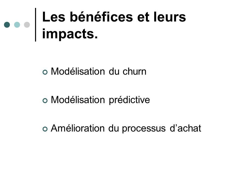 Les bénéfices et leurs impacts. Modélisation du churn Modélisation prédictive Amélioration du processus dachat