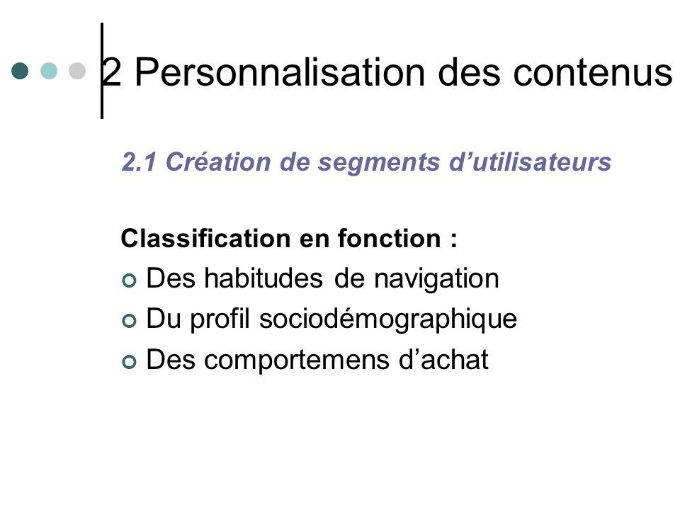 2 Personnalisation des contenus 2.1 Création de segments dutilisateurs Classification en fonction : Des habitudes de navigation Du profil sociodémogra
