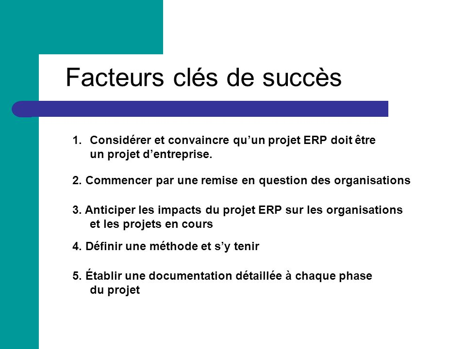 Facteurs clés de succès 1.Considérer et convaincre quun projet ERP doit être un projet dentreprise. 2. Commencer par une remise en question des organi