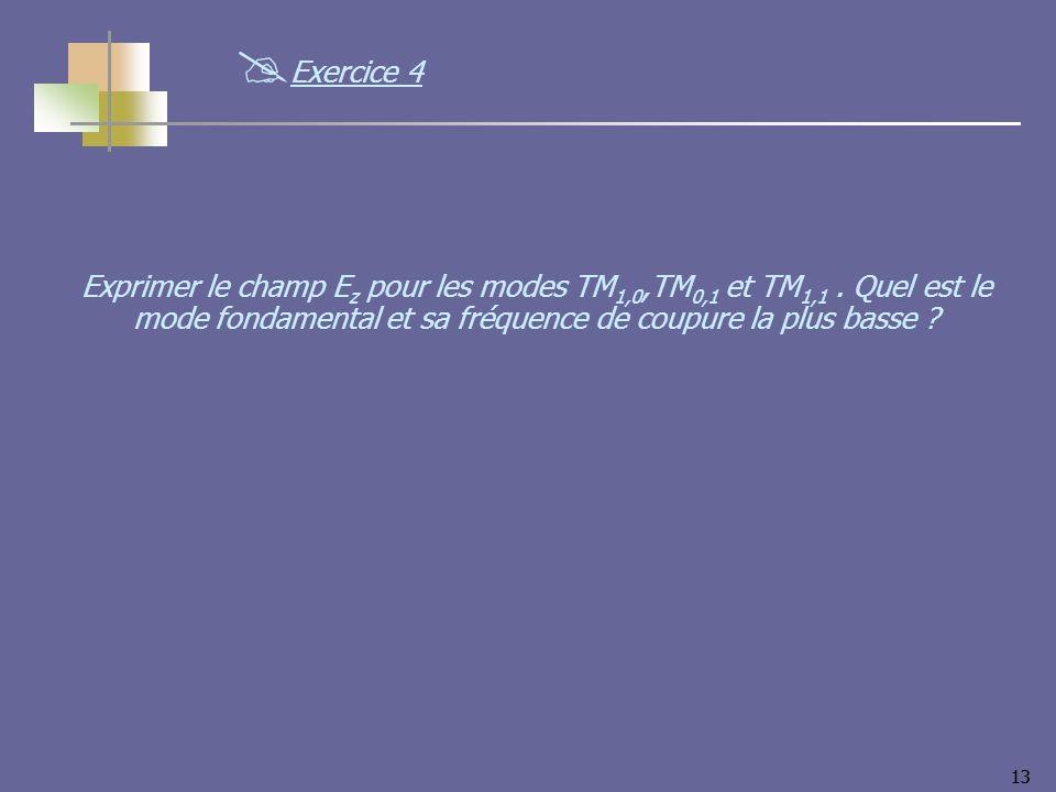 13 Exprimer le champ E z pour les modes TM 1,0,TM 0,1 et TM 1,1. Quel est le mode fondamental et sa fréquence de coupure la plus basse ? Exercice 4