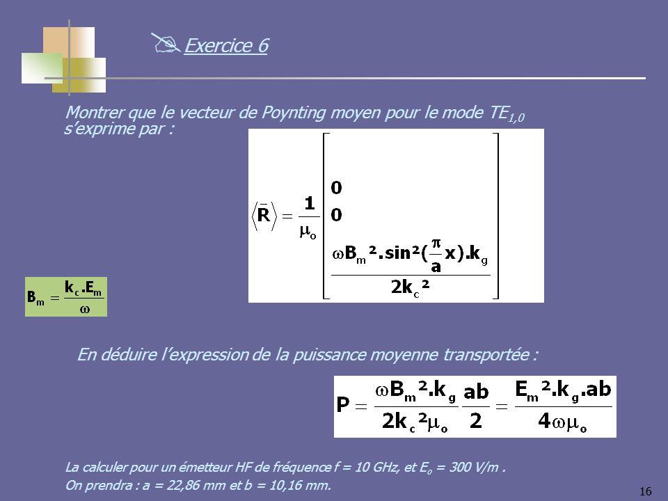 16 Montrer que le vecteur de Poynting moyen pour le mode TE 1,0 sexprime par : Exercice 6 En déduire lexpression de la puissance moyenne transportée :