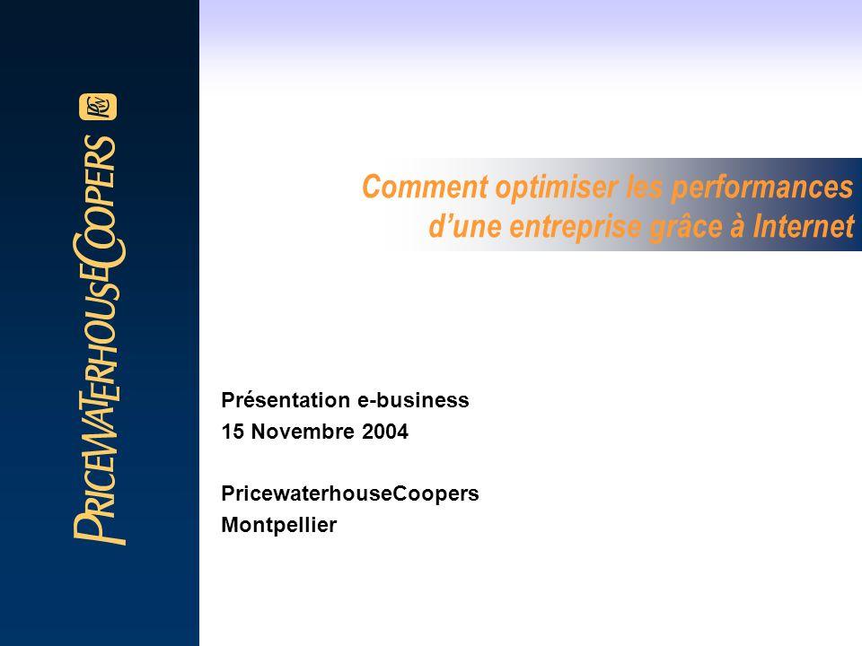 Comment optimiser les performances dune entreprise grâce à Internet Présentation e-business 15 Novembre 2004 PricewaterhouseCoopers Montpellier