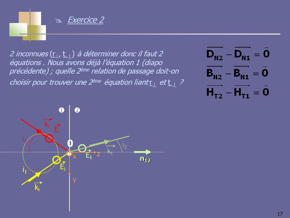 17 2 inconnues (r, t ) à déterminer donc il faut 2 équations. Nous avons déjà léquation 1 (diapo précédente) ; quelle 2 ème relation de passage doit-o