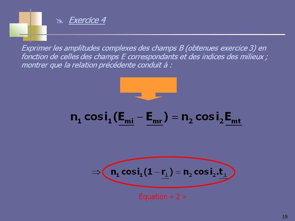 19 Equation « 2 » Exprimer les amplitudes complexes des champs B (obtenues exercice 3) en fonction de celles des champs E correspondants et des indice