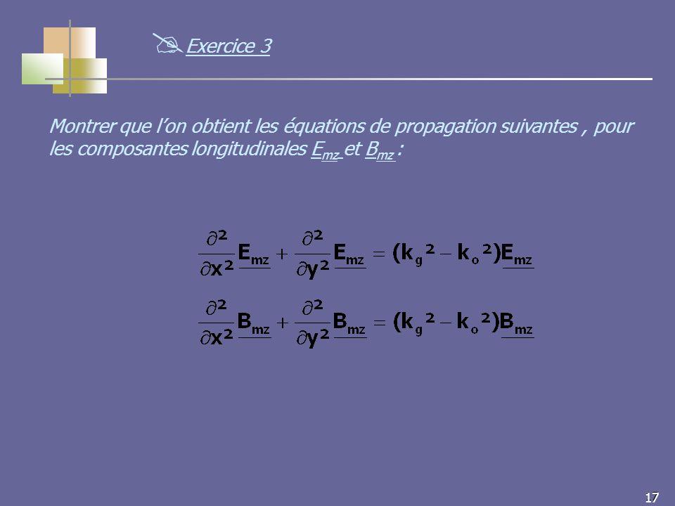 17 Montrer que lon obtient les équations de propagation suivantes, pour les composantes longitudinales E mz et B mz : Exercice 3