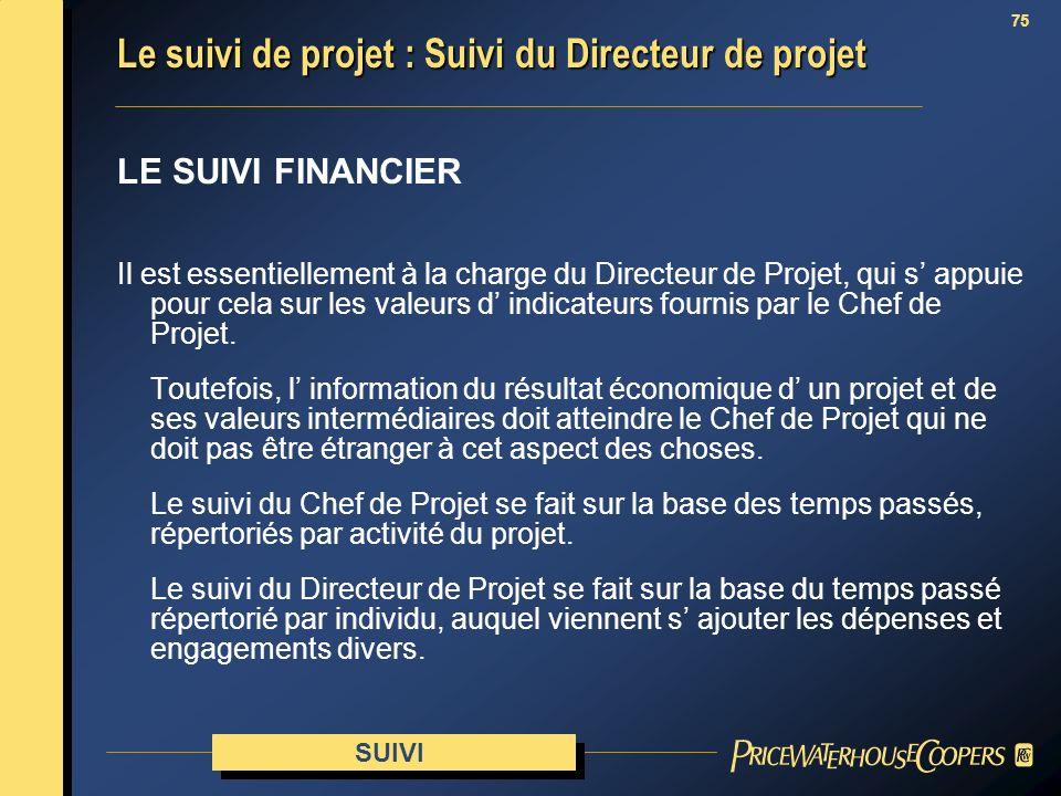 75 LE SUIVI FINANCIER Il est essentiellement à la charge du Directeur de Projet, qui s appuie pour cela sur les valeurs d indicateurs fournis par le C