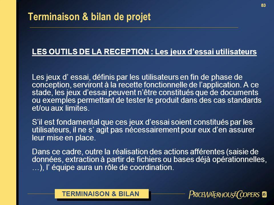 83 Terminaison & bilan de projet LES OUTILS DE LA RECEPTION : Les jeux dessai utilisateurs Les jeux d essai, définis par les utilisateurs en fin de ph
