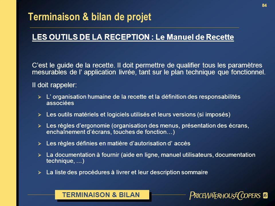 84 Terminaison & bilan de projet LES OUTILS DE LA RECEPTION : Le Manuel de Recette Cest le guide de la recette. Il doit permettre de qualifier tous le