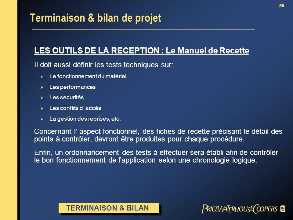 85 Terminaison & bilan de projet LES OUTILS DE LA RECEPTION : Le Manuel de Recette Il doit aussi définir les tests techniques sur: Le fonctionnement d