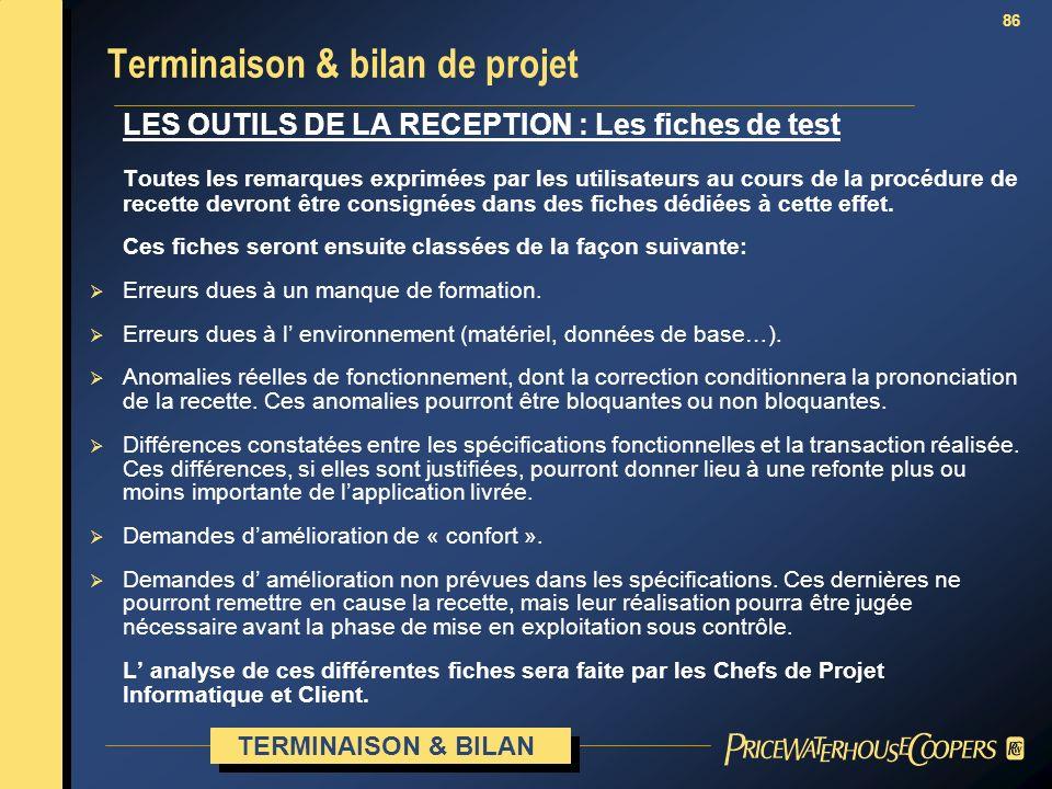 86 Terminaison & bilan de projet LES OUTILS DE LA RECEPTION : Les fiches de test Toutes les remarques exprimées par les utilisateurs au cours de la pr