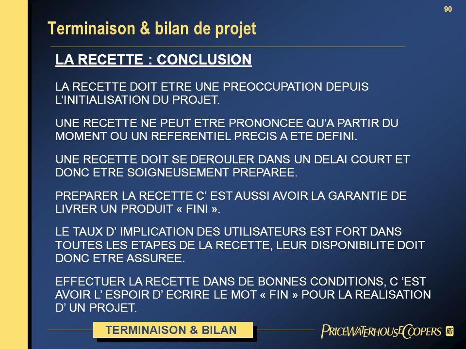 90 LA RECETTE : CONCLUSION Terminaison & bilan de projet TERMINAISON & BILAN LA RECETTE DOIT ETRE UNE PREOCCUPATION DEPUIS LINITIALISATION DU PROJET.