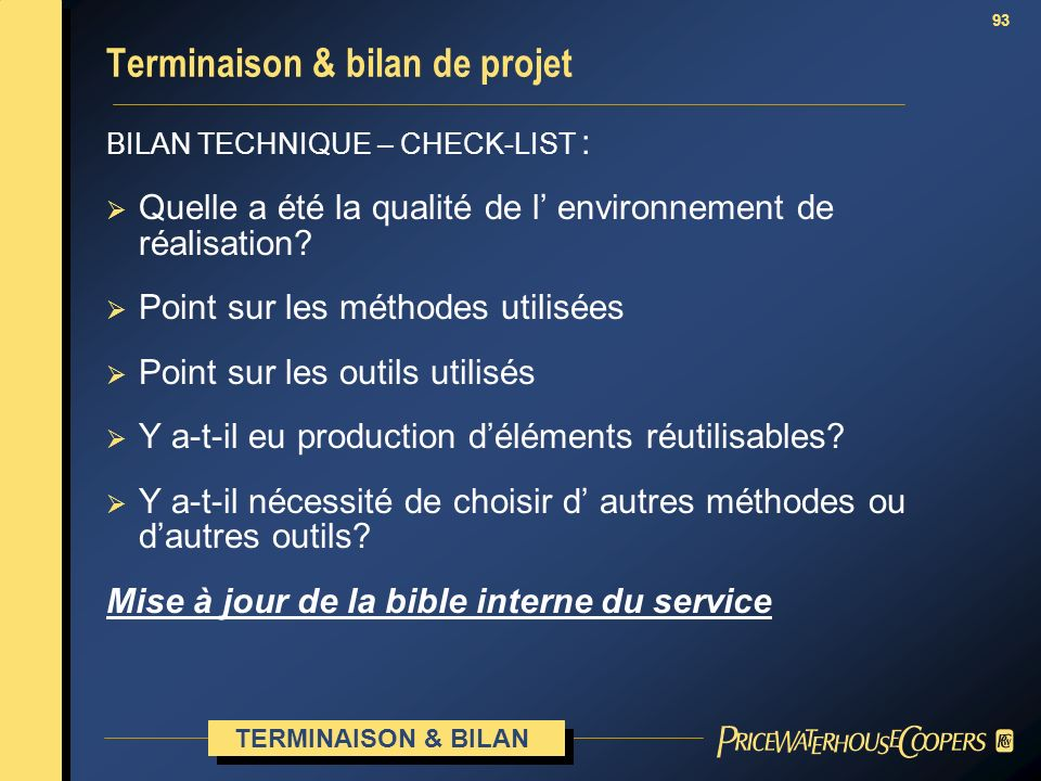 93 BILAN TECHNIQUE – CHECK-LIST : Quelle a été la qualité de l environnement de réalisation? Point sur les méthodes utilisées Point sur les outils uti