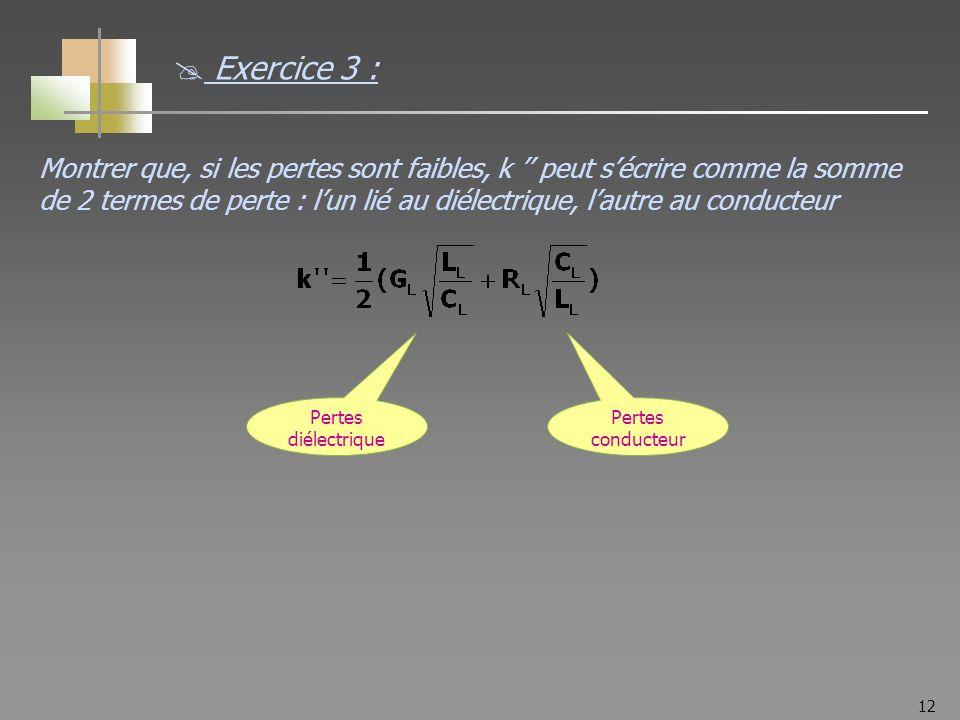 12 Pertes diélectrique Pertes conducteur Exercice 3 : Montrer que, si les pertes sont faibles, k peut sécrire comme la somme de 2 termes de perte : lun lié au diélectrique, lautre au conducteur