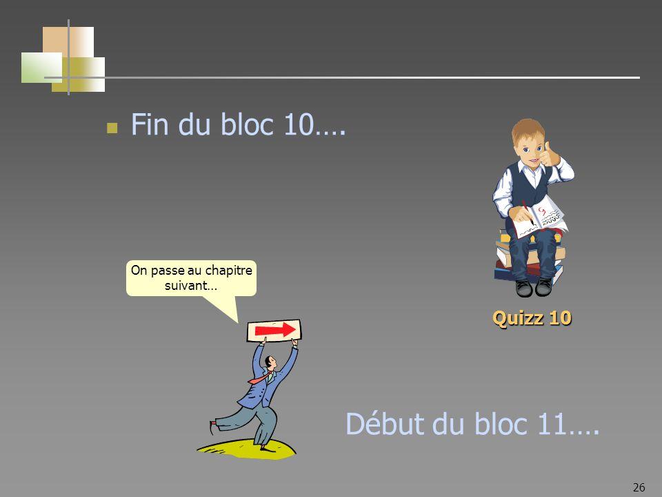 26 Fin du bloc 10…. Début du bloc 11…. On passe au chapitre suivant… Quizz 10