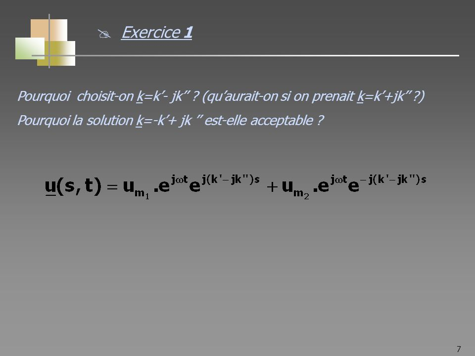 7 Pourquoi choisit-on k=k- jk ? (quaurait-on si on prenait k=k+jk ?) Pourquoi la solution k=-k+ jk est-elle acceptable ? Exercice 1