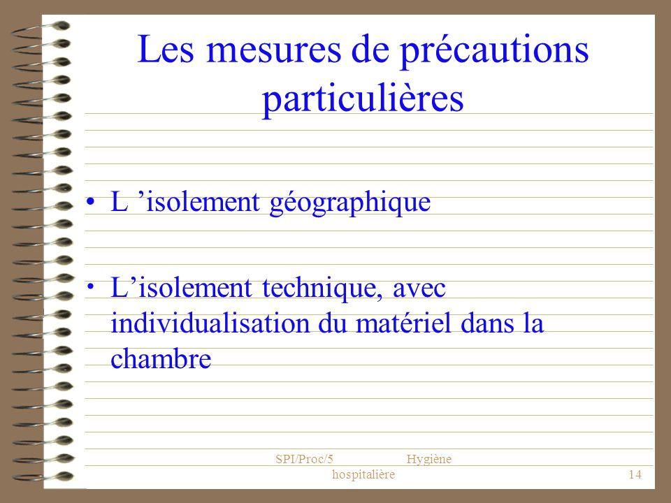 SPI/Proc/5 Hygiène hospitalière14 Les mesures de précautions particulières L isolement géographique Lisolement technique, avec individualisation du ma