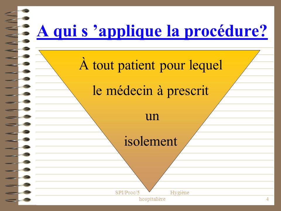 SPI/Proc/5 Hygiène hospitalière4 A qui s applique la procédure? À tout patient pour lequel le médecin à prescrit un isolement