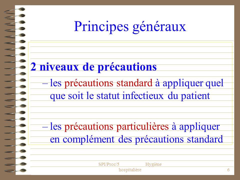 SPI/Proc/5 Hygiène hospitalière6 Principes généraux 2 niveaux de précautions –les précautions standard à appliquer quel que soit le statut infectieux
