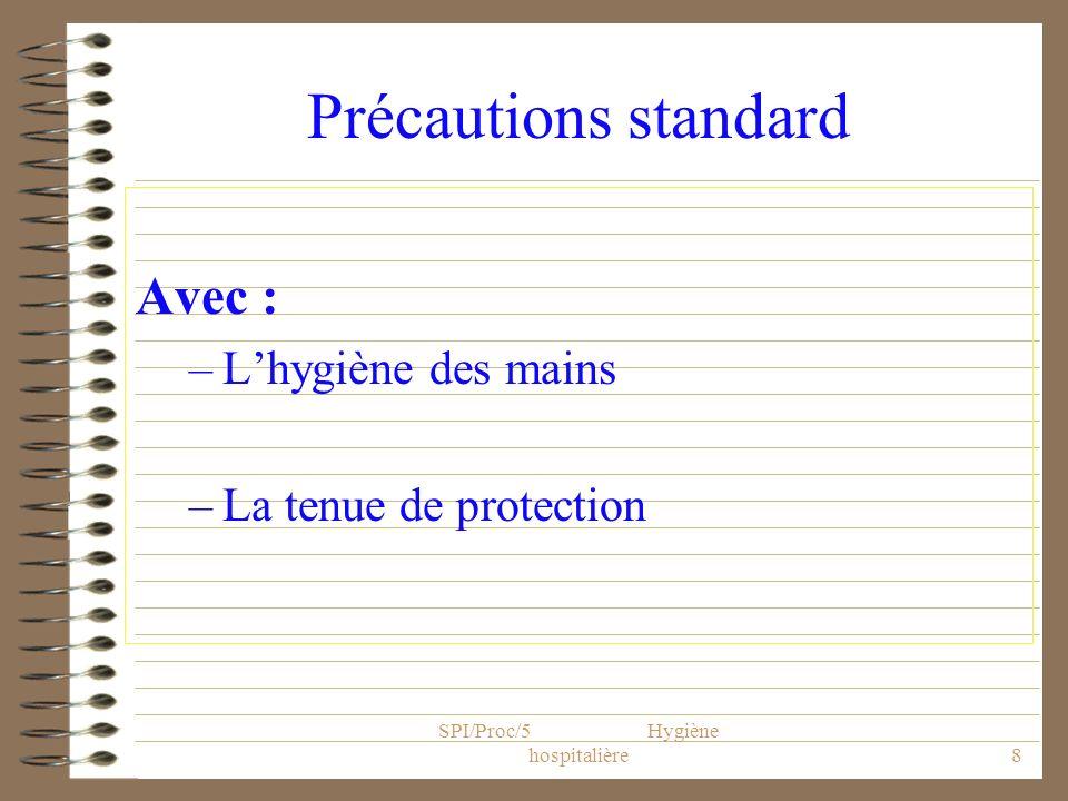 SPI/Proc/5 Hygiène hospitalière8 Précautions standard Avec : –Lhygiène des mains –La tenue de protection