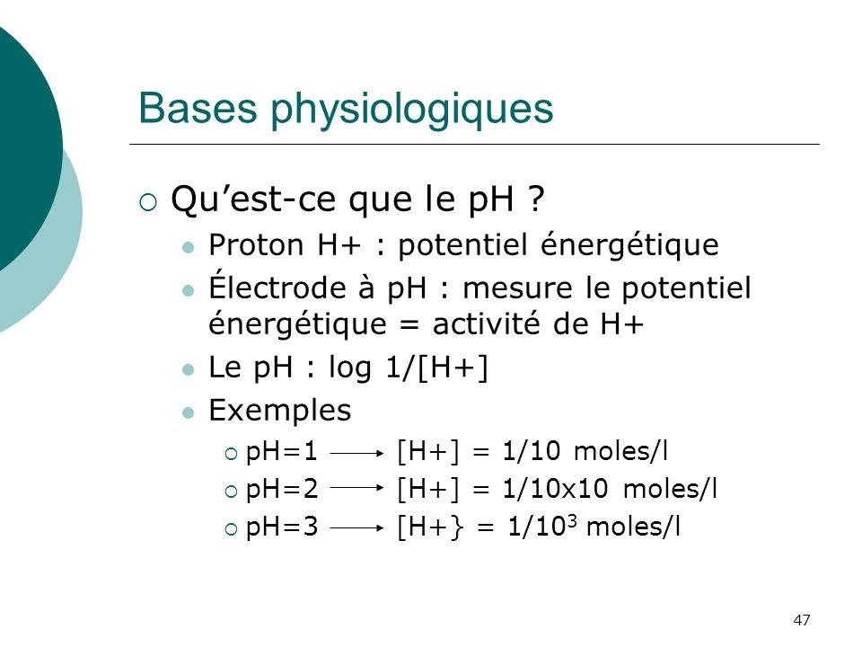 47 Bases physiologiques Quest-ce que le pH ? Proton H+ : potentiel énergétique Électrode à pH : mesure le potentiel énergétique = activité de H+ Le pH
