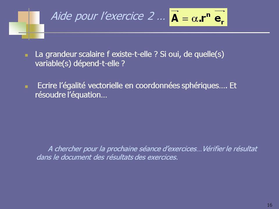 16 Aide pour lexercice 2 … La grandeur scalaire f existe-t-elle ? Si oui, de quelle(s) variable(s) dépend-t-elle ? Ecrire légalité vectorielle en coor