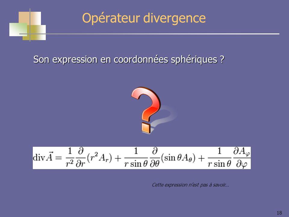 18 Opérateur divergence Son expression en coordonnées sphériques ? Cette expression nest pas à savoir…