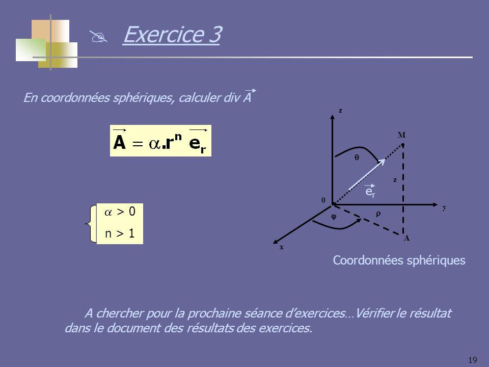 19 y x z 0 M z A Coordonnées sphériques erer > 0 n > 1 En coordonnées sphériques, calculer div A Exercice 3 A chercher pour la prochaine séance dexerc