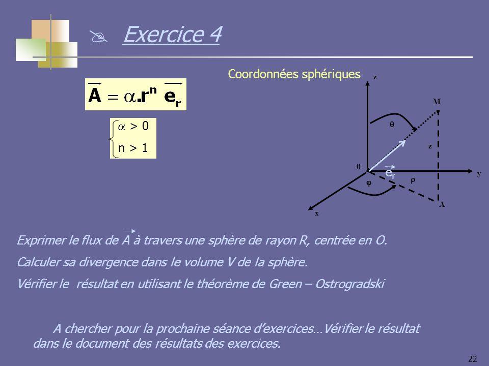 22 y x z 0 M z A Coordonnées sphériques erer > 0 n > 1 Exprimer le flux de A à travers une sphère de rayon R, centrée en O. Calculer sa divergence dan