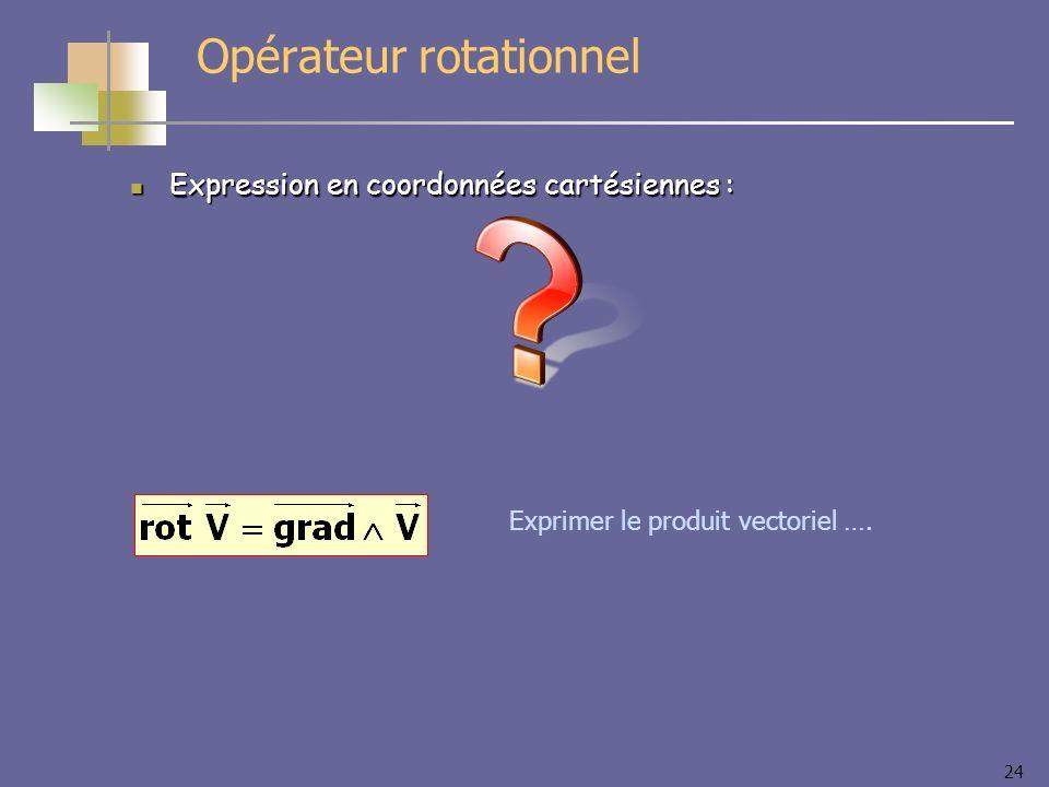 24 Opérateur rotationnel Expression en coordonnées cartésiennes : Expression en coordonnées cartésiennes : Exprimer le produit vectoriel ….