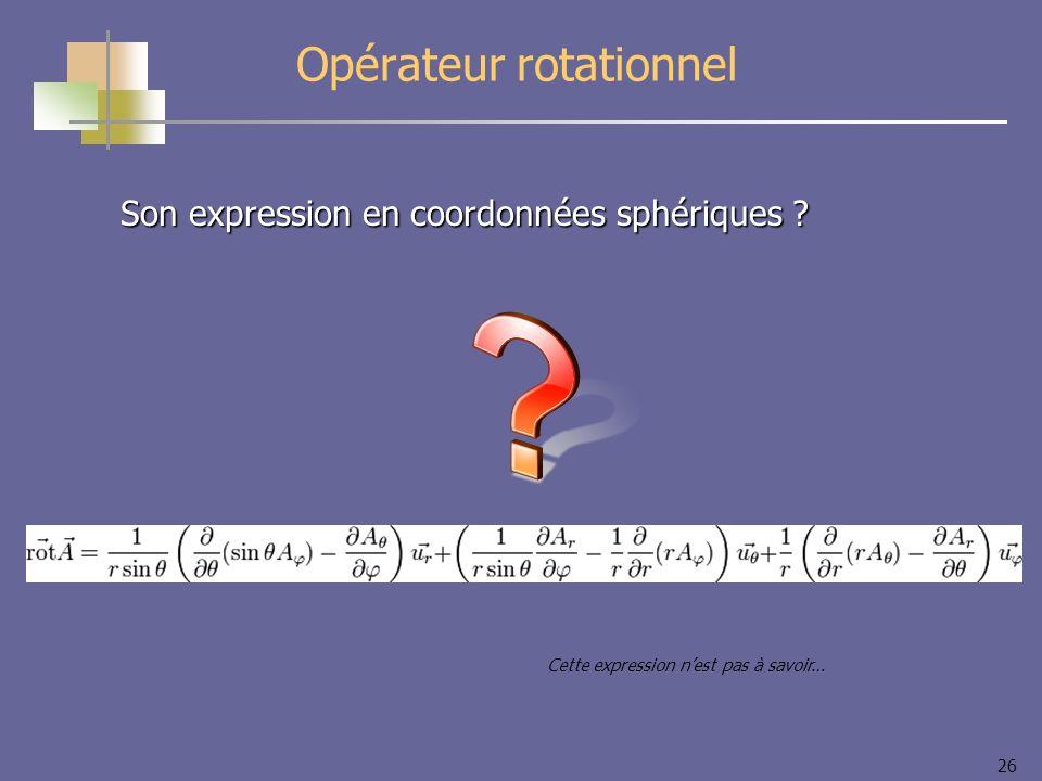 26 Opérateur rotationnel Son expression en coordonnées sphériques ? Cette expression nest pas à savoir…