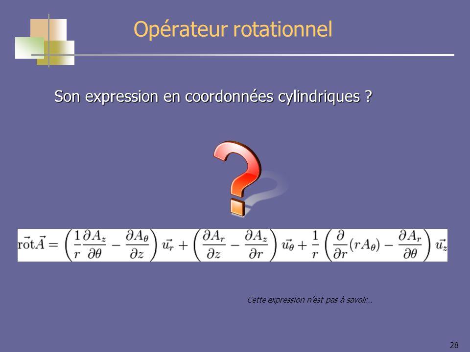 28 Opérateur rotationnel Son expression en coordonnées cylindriques ? Cette expression nest pas à savoir…