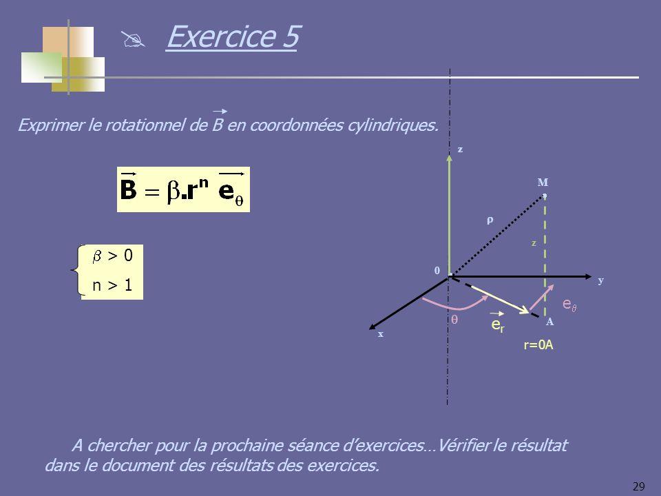 29 > 0 n > 1 Exprimer le rotationnel de B en coordonnées cylindriques. y x z 0 M z A erer r=0A e Exercice 5 A chercher pour la prochaine séance dexerc