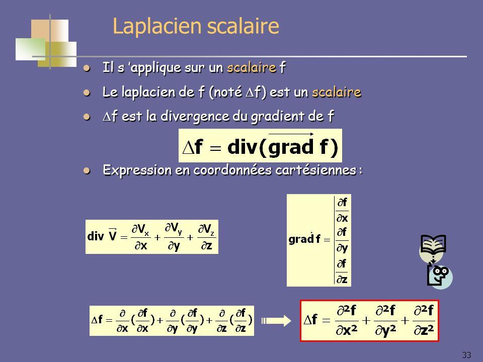 33 Laplacien scalaire Il s applique sur un scalaire f Il s applique sur un scalaire f Le laplacien de f (noté f) est un scalaire Le laplacien de f (no