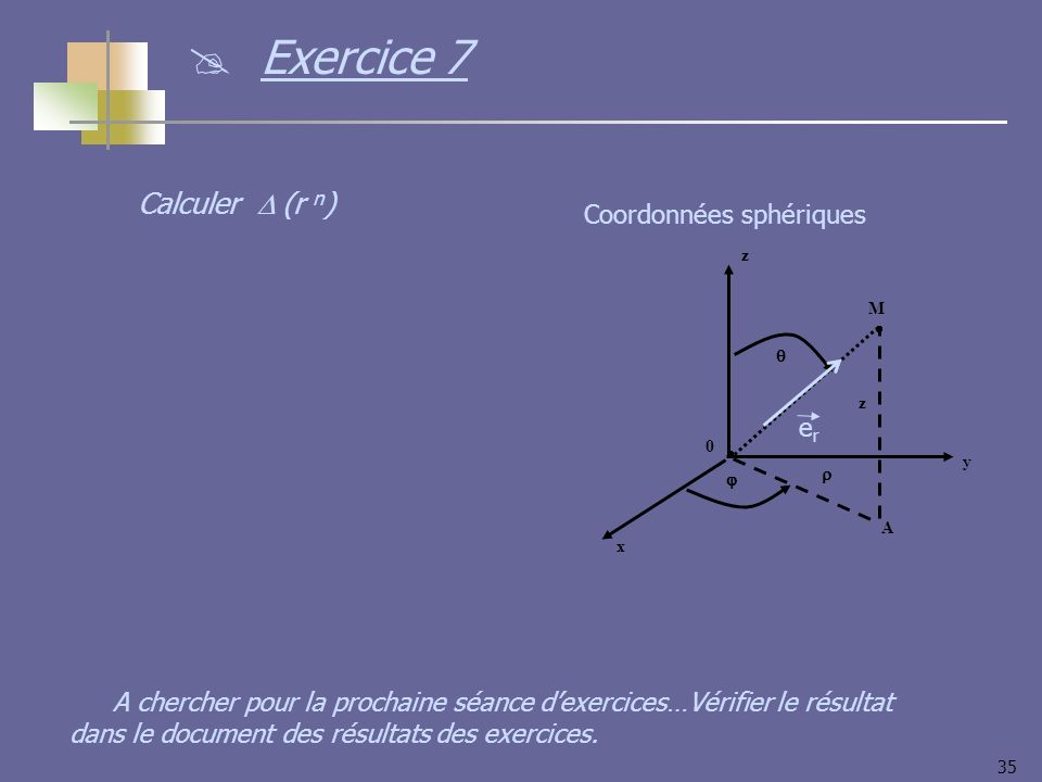 35 y x z 0 M z A Coordonnées sphériques erer Calculer (r n ) Exercice 7 A chercher pour la prochaine séance dexercices…Vérifier le résultat dans le do