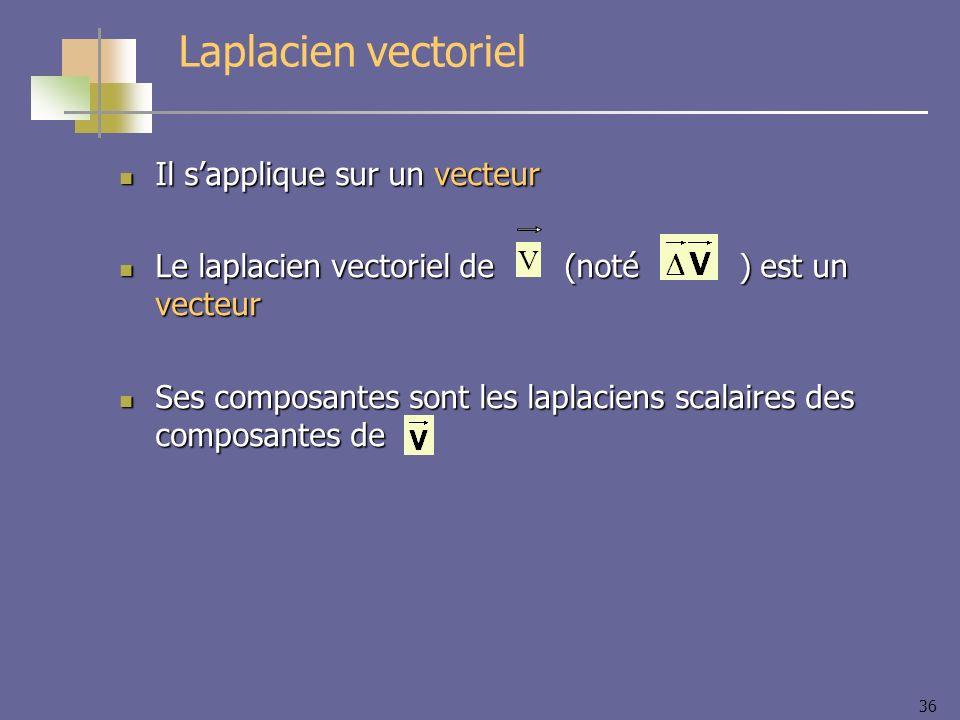 36 Il sapplique sur un vecteur Il sapplique sur un vecteur Le laplacien vectoriel de (noté ) est un vecteur Le laplacien vectoriel de (noté ) est un v