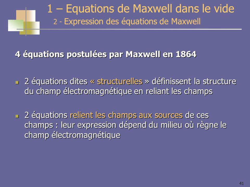 41 4 équations postulées par Maxwell en 1864 2 équations dites « structurelles » définissent la structure du champ électromagnétique en reliant les ch