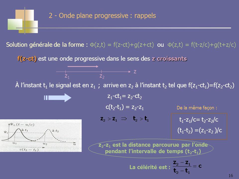 16 2 - Onde plane progressive : rappels Solution générale de la forme : (z,t) = f(z-ct)+g(z+ct) ou (z,t) = f(t-z/c)+g(t+z/c) f(z-ct)z croissants f(z-ct) est une onde progressive dans le sens des z croissants z z1z1 z2z2 À linstant t 1 le signal est en z 1 ; arrive en z 2 à linstant t 2 tel que f(z 1 -ct 1 )=f(z 2 -ct 2 ) z 1 -ct 1 = z 2 -ct 2 c(t 2 -t 1 ) = z 2 -z 1 t 1 -z 1 /c= t 2 -z 2 /c (t 1 -t 2 ) =(z 1 -z 2 )/c De la même façon : z 2 -z 1 est la distance parcourue par londe pendant lintervalle de temps (t 2 -t 1 ) La célérité est :