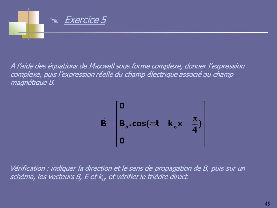 45 A laide des équations de Maxwell sous forme complexe, donner lexpression complexe, puis lexpression réelle du champ électrique associé au champ magnétique B.