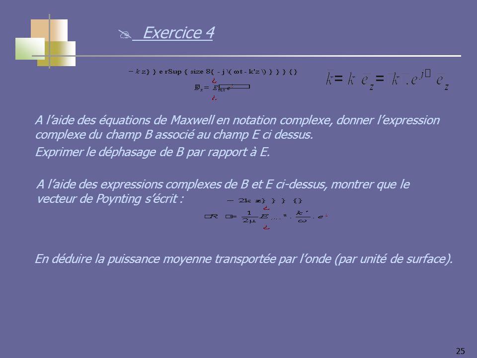 25 Exercice 4 A laide des équations de Maxwell en notation complexe, donner lexpression complexe du champ B associé au champ E ci dessus.