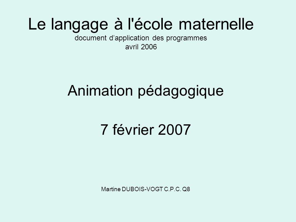 Le langage à l'école maternelle document dapplication des programmes avril 2006 Animation pédagogique 7 février 2007 Martine DUBOIS-VOGT C.P.C. Q8