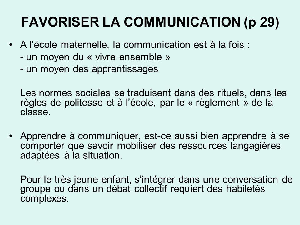 FAVORISER LA COMMUNICATION (p 29) A lécole maternelle, la communication est à la fois : - un moyen du « vivre ensemble » - un moyen des apprentissages