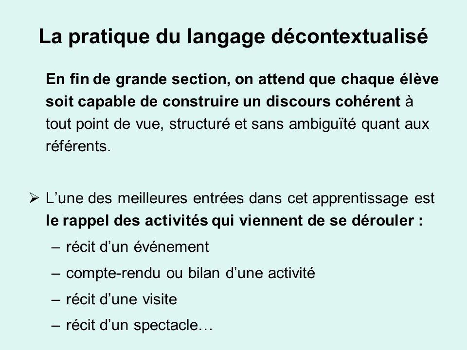 La pratique du langage décontextualisé En fin de grande section, on attend que chaque élève soit capable de construire un discours cohérent à tout poi
