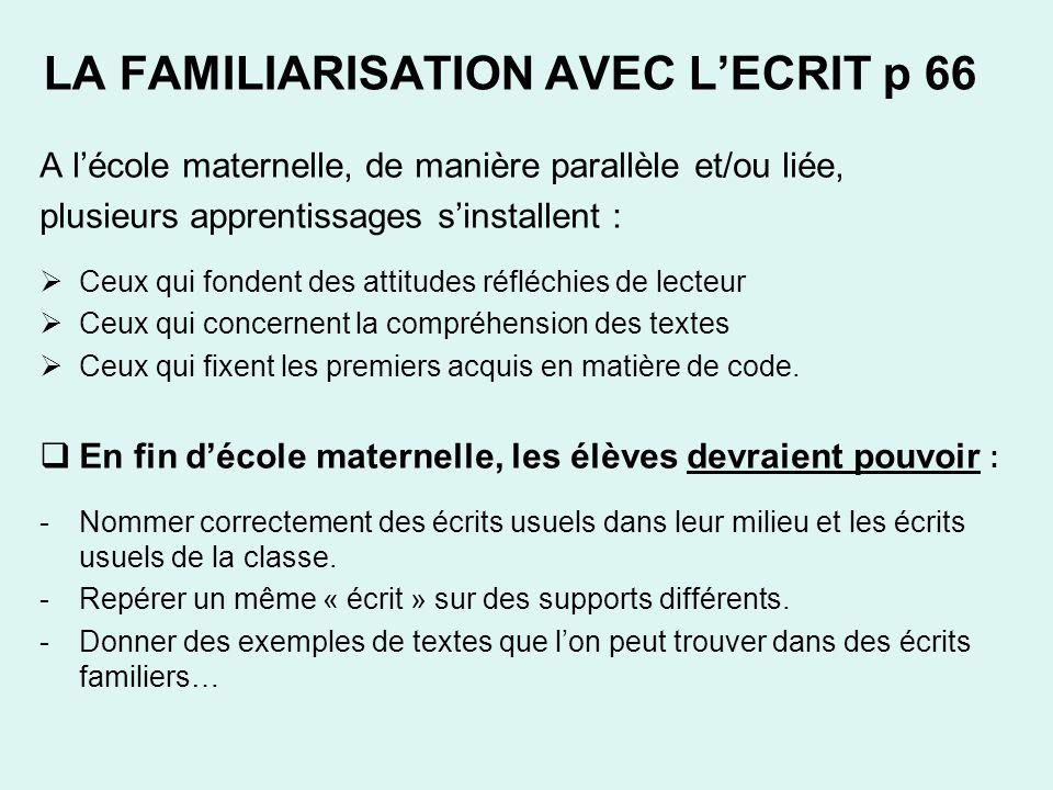 LA FAMILIARISATION AVEC LECRIT p 66 A lécole maternelle, de manière parallèle et/ou liée, plusieurs apprentissages sinstallent : Ceux qui fondent des