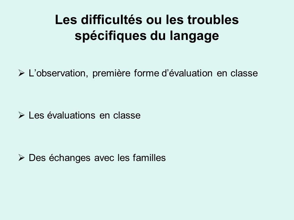 Les difficultés ou les troubles spécifiques du langage Lobservation, première forme dévaluation en classe Les évaluations en classe Des échanges avec