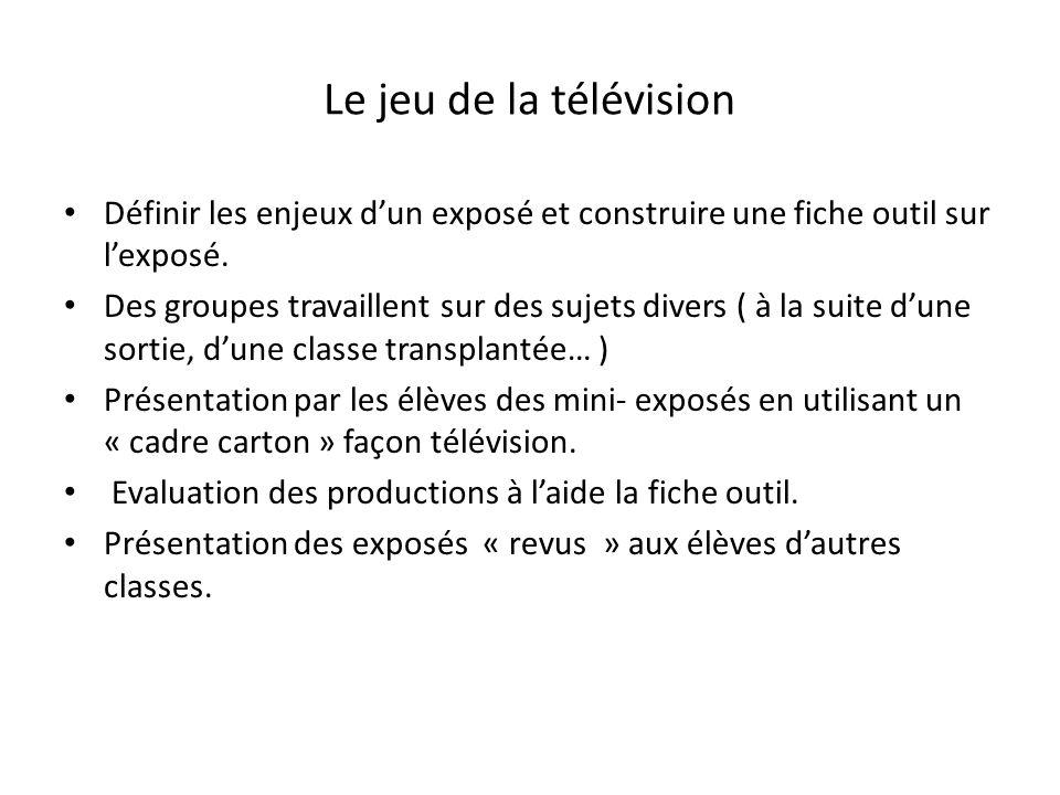 Le jeu de la télévision Définir les enjeux dun exposé et construire une fiche outil sur lexposé. Des groupes travaillent sur des sujets divers ( à la