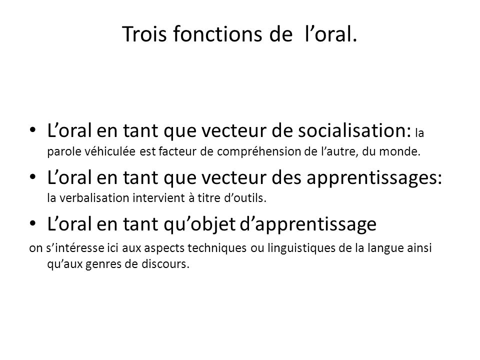 Trois fonctions de loral. Loral en tant que vecteur de socialisation: la parole véhiculée est facteur de compréhension de lautre, du monde. Loral en t