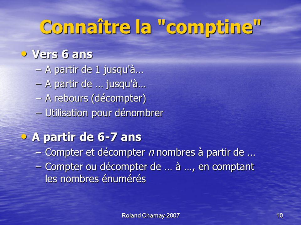 Roland Charnay-200710 Connaître la comptine Vers 6 ans Vers 6 ans –A partir de 1 jusqu à… –A partir de … jusqu à… –A rebours (décompter) –Utilisation pour dénombrer A partir de 6-7 ans A partir de 6-7 ans –Compter et décompter n nombres à partir de … –Compter ou décompter de … à …, en comptant les nombres énumérés